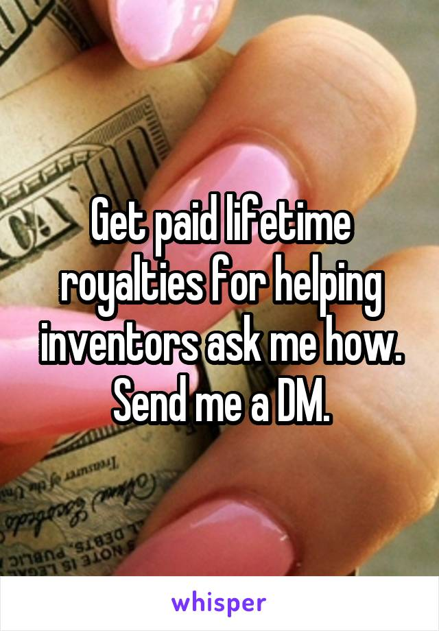 Get paid lifetime royalties for helping inventors ask me how. Send me a DM.
