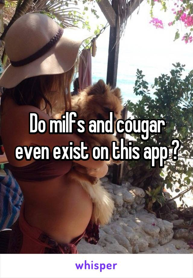 Do milfs and cougar even exist on this app ?