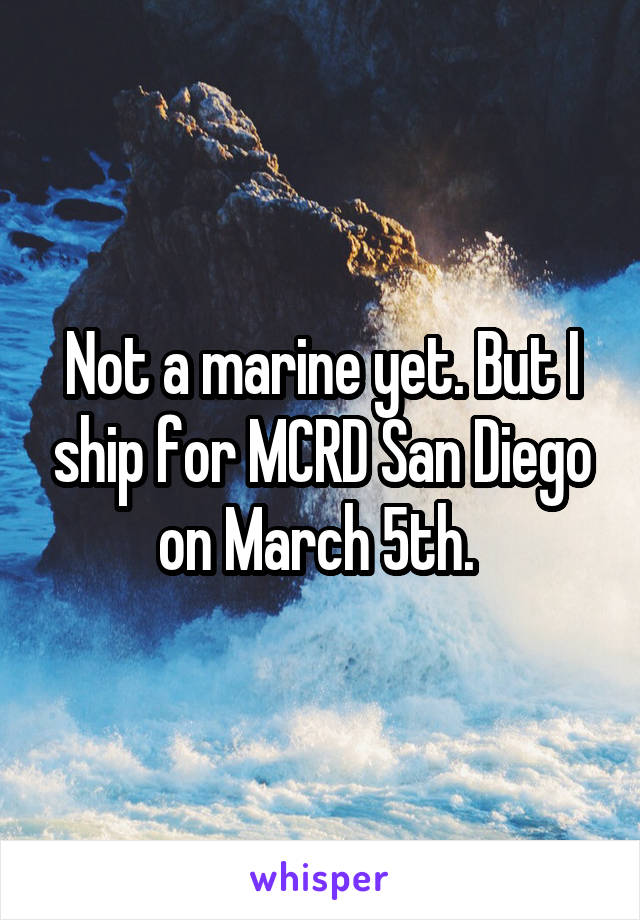Not a marine yet. But I ship for MCRD San Diego on March 5th.