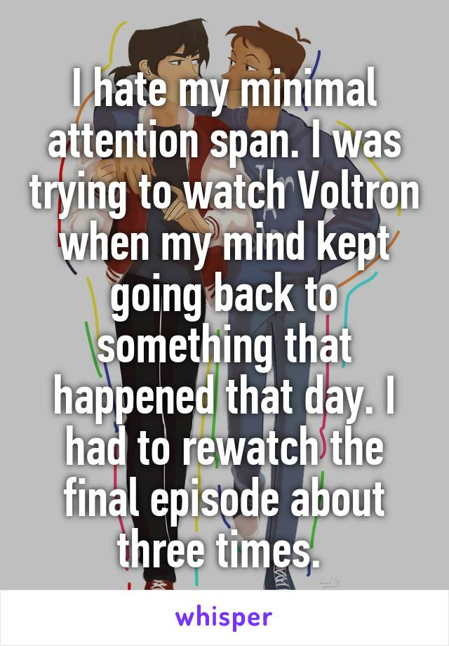 I hate my minimal attention span. I was trying to watch Voltron when my mind kept going back to something that happened that day. I had to rewatch the final episode about three times.