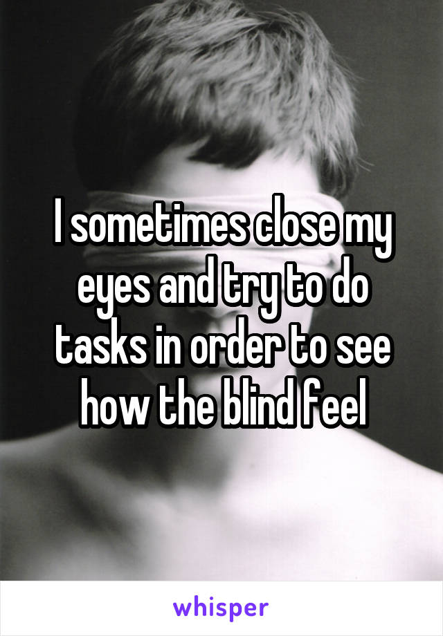 I sometimes close my eyes and try to do tasks in order to see how the blind feel