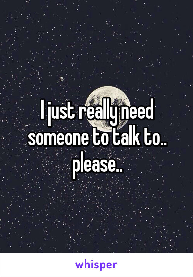 I just really need someone to talk to.. please..