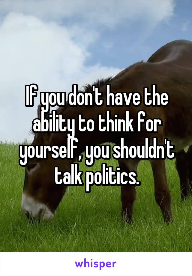 If you don't have the ability to think for yourself, you shouldn't talk politics.
