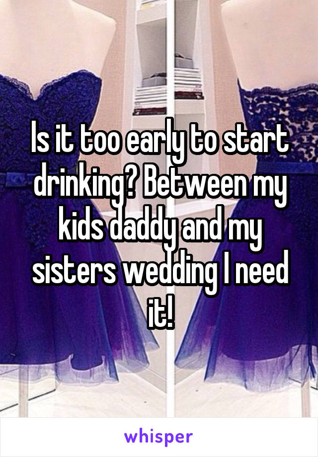 Is it too early to start drinking? Between my kids daddy and my sisters wedding I need it!
