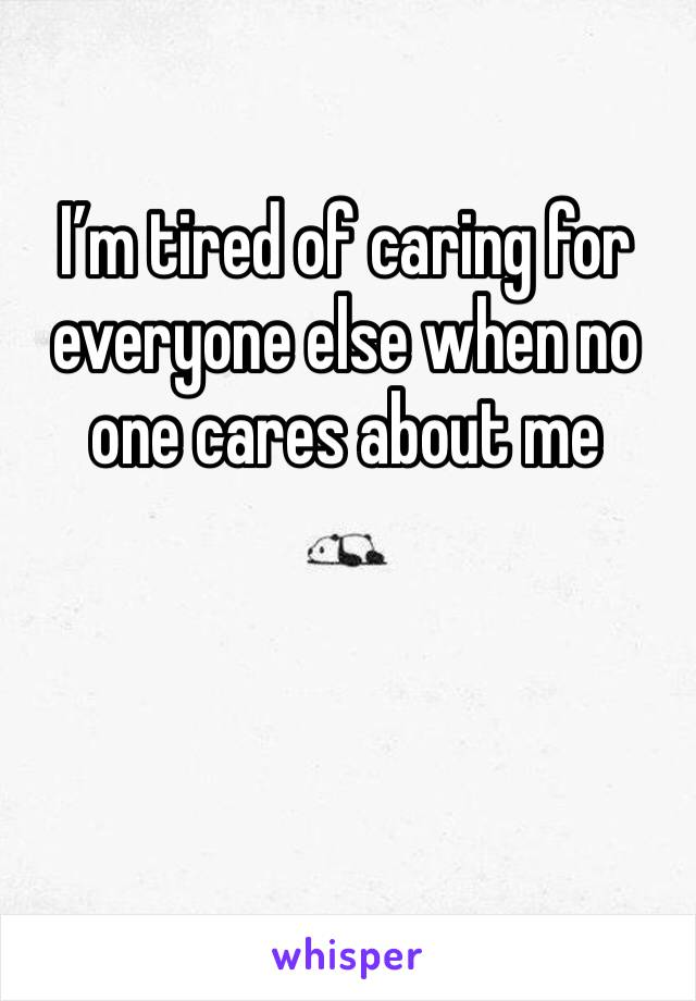 I'm tired of caring for everyone else when no one cares about me