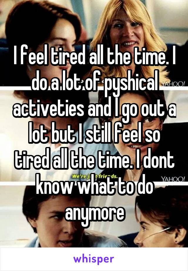 I feel tired all the time. I do a lot of pyshical activeties and I go out a lot but I still feel so tired all the time. I dont know what to do anymore