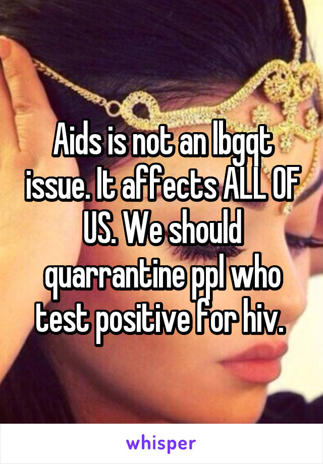 Aids is not an lbgqt issue. It affects ALL OF US. We should quarrantine ppl who test positive for hiv.