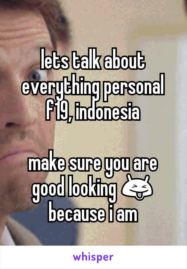 lets talk about everything personal f19, indonesia  make sure you are good looking 😝 because i am