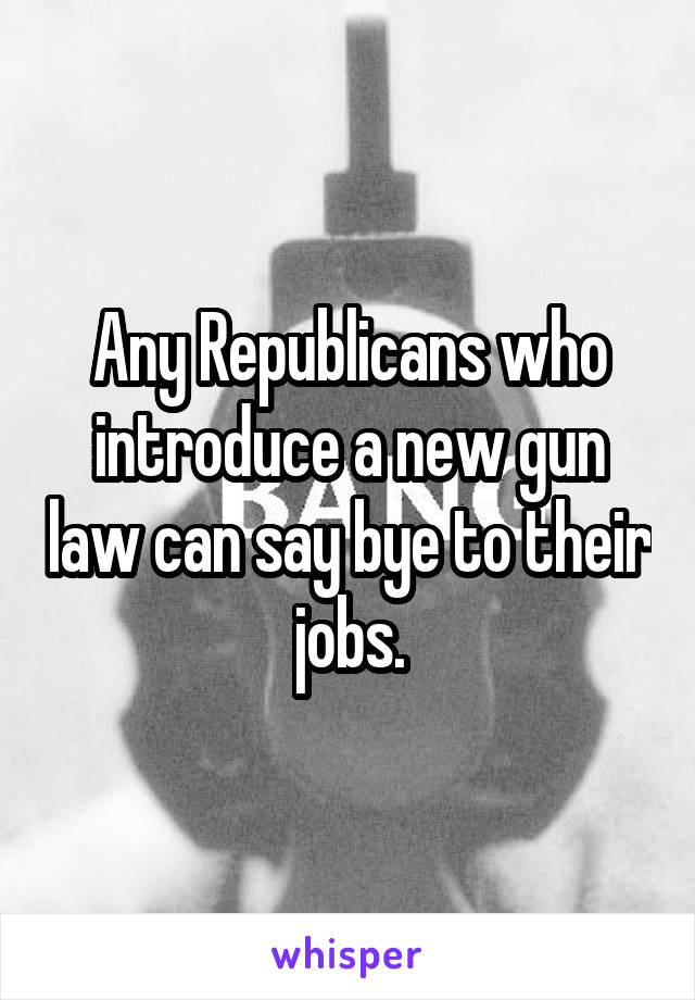 Any Republicans who introduce a new gun law can say bye to their jobs.