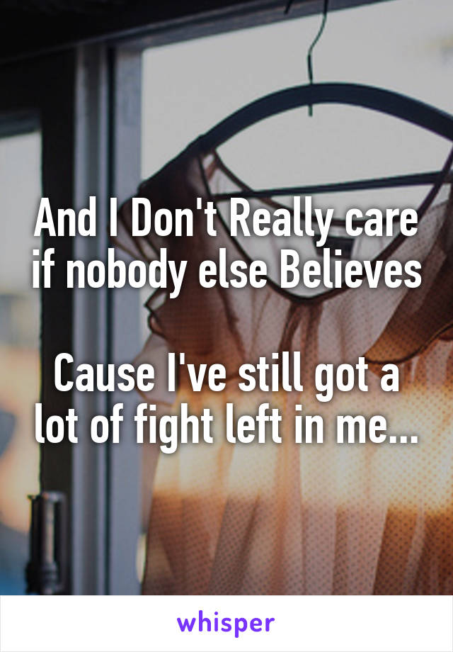 And I Don't Really care if nobody else Believes  Cause I've still got a lot of fight left in me...