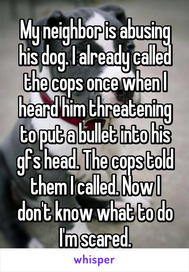 My neighbor is abusing his dog. I already called the cops once when I heard him threatening to put a bullet into his gfs head. The cops told them I called. Now I don't know what to do I'm scared.