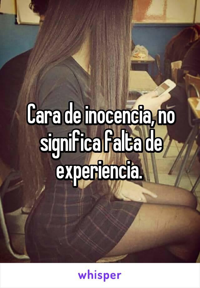 Cara de inocencia, no significa falta de experiencia.