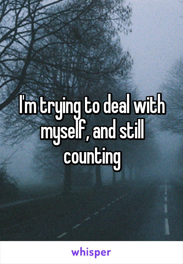 I'm trying to deal with myself, and still counting