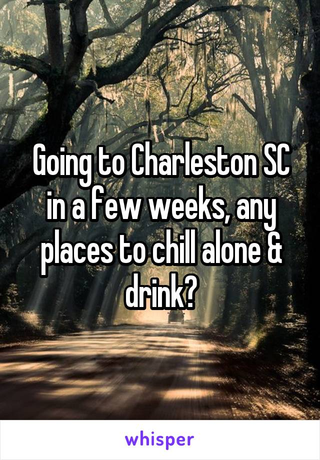 Going to Charleston SC in a few weeks, any places to chill alone & drink?