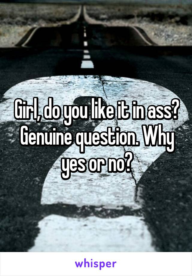 Girl, do you like it in ass? Genuine question. Why yes or no?