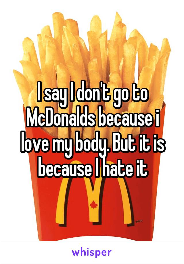 I say I don't go to McDonalds because i love my body. But it is because I hate it