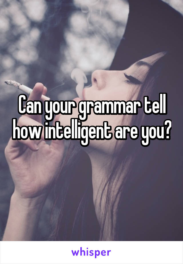 Can your grammar tell how intelligent are you?