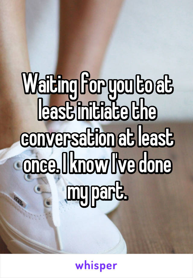 Waiting for you to at least initiate the conversation at least once. I know I've done my part.