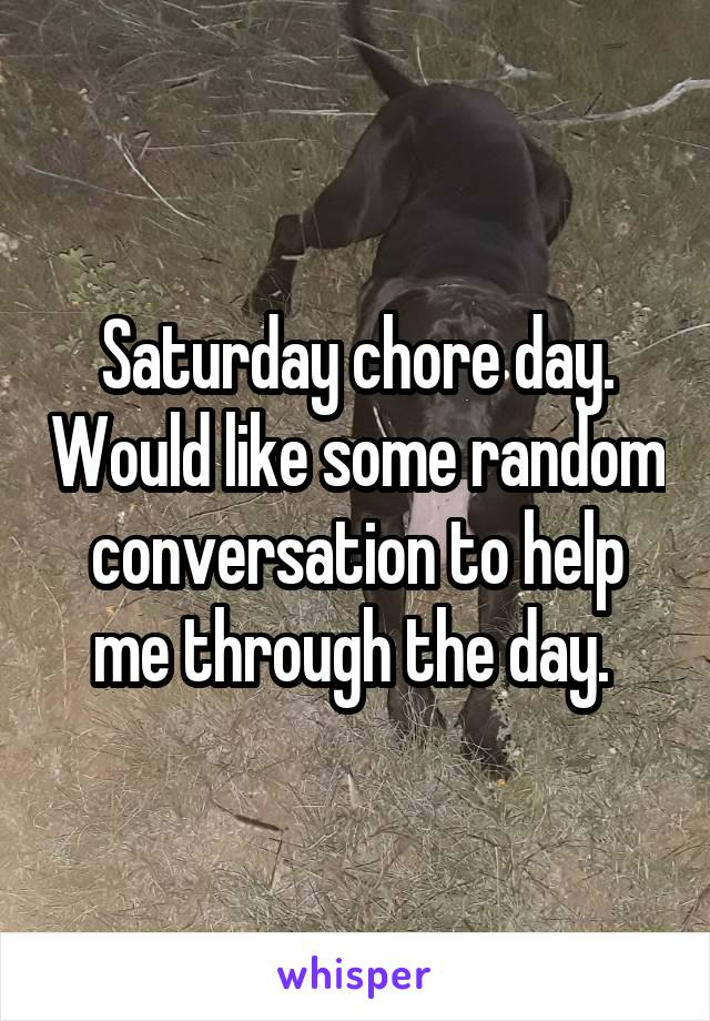 Saturday chore day. Would like some random conversation to help me through the day.