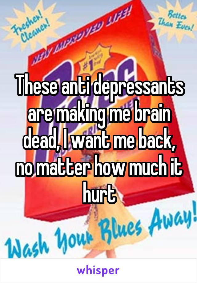These anti depressants are making me brain dead, I want me back, no matter how much it hurt