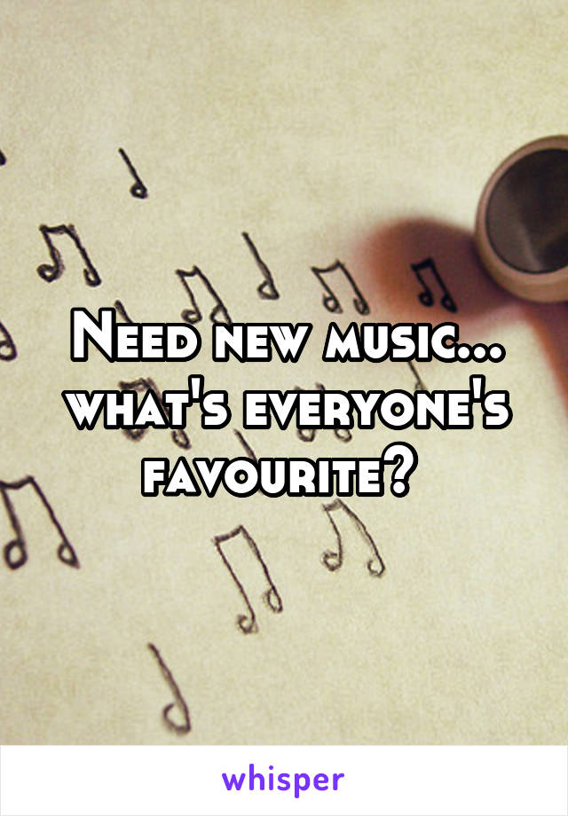 Need new music... what's everyone's favourite?