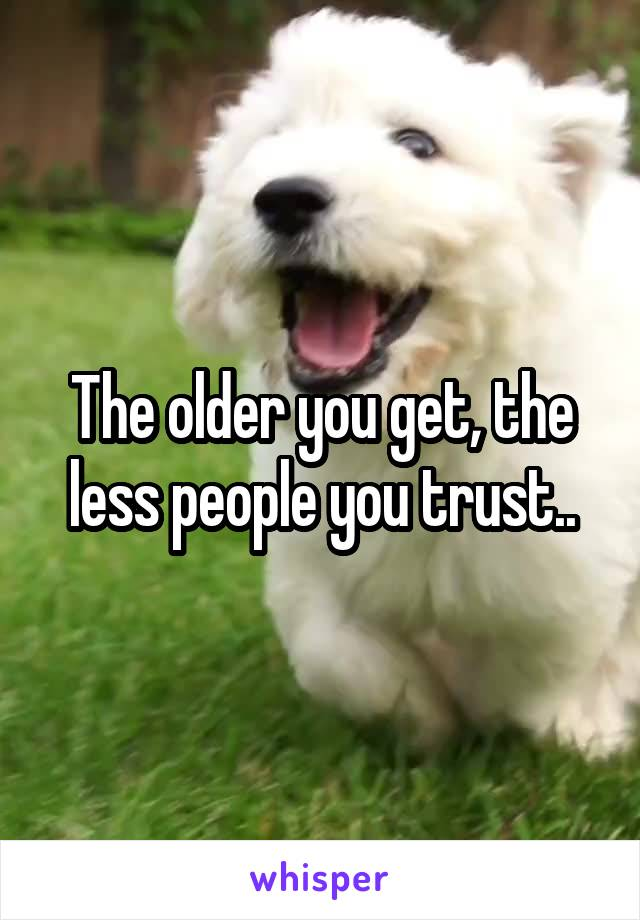 The older you get, the less people you trust..