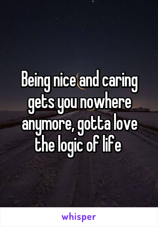Being nice and caring gets you nowhere anymore, gotta love the logic of life