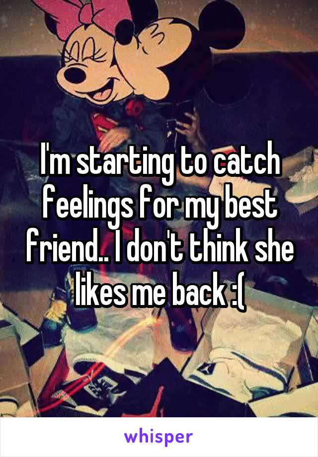 I'm starting to catch feelings for my best friend.. I don't think she likes me back :(