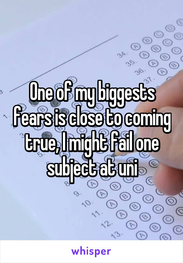 One of my biggests fears is close to coming true, I might fail one subject at uni