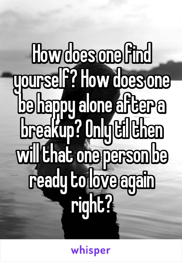 How does one find yourself? How does one be happy alone after a breakup? Only til then will that one person be ready to love again right?