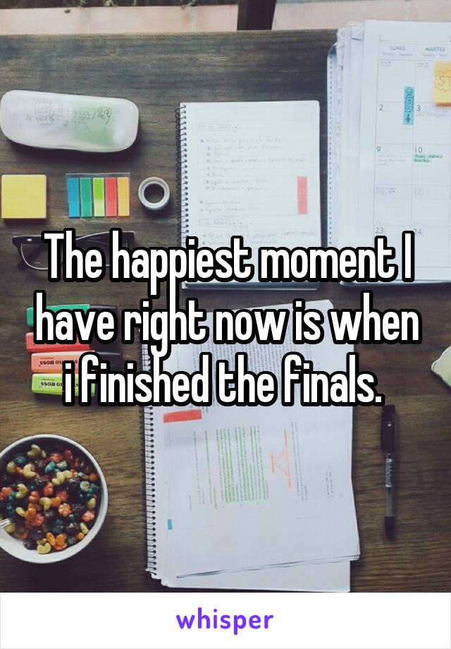 The happiest moment I have right now is when i finished the finals.