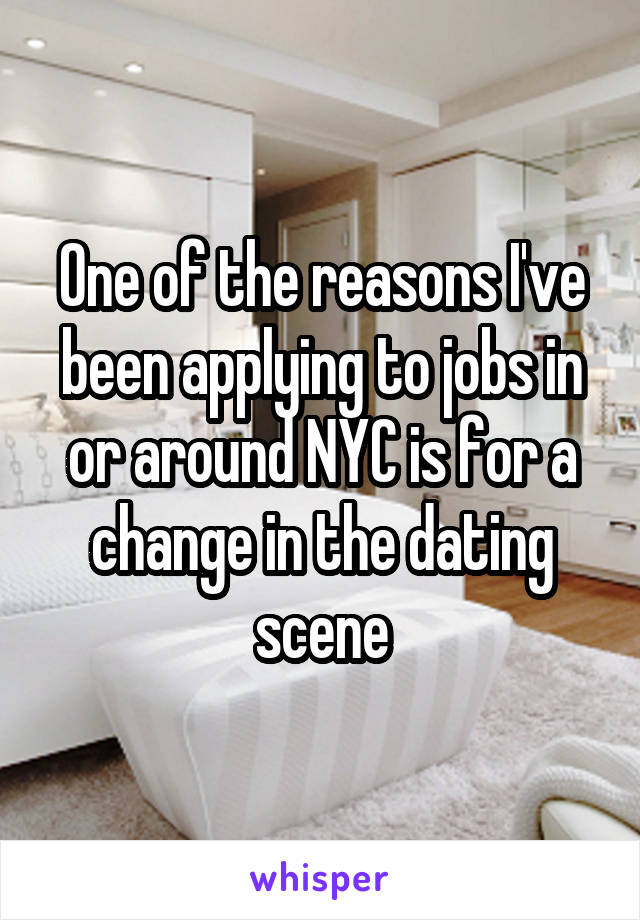 One of the reasons I've been applying to jobs in or around NYC is for a change in the dating scene
