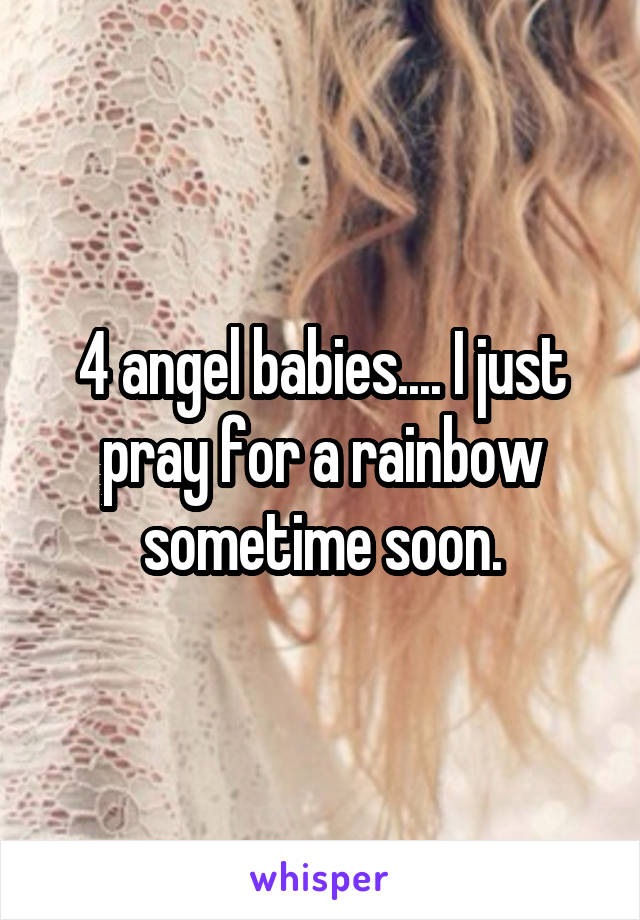 4 angel babies.... I just pray for a rainbow sometime soon.