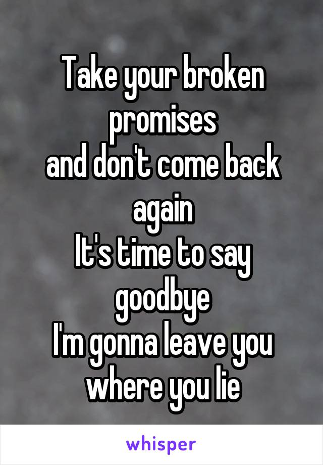 Take your broken promises and don't come back again It's time to say goodbye I'm gonna leave you where you lie