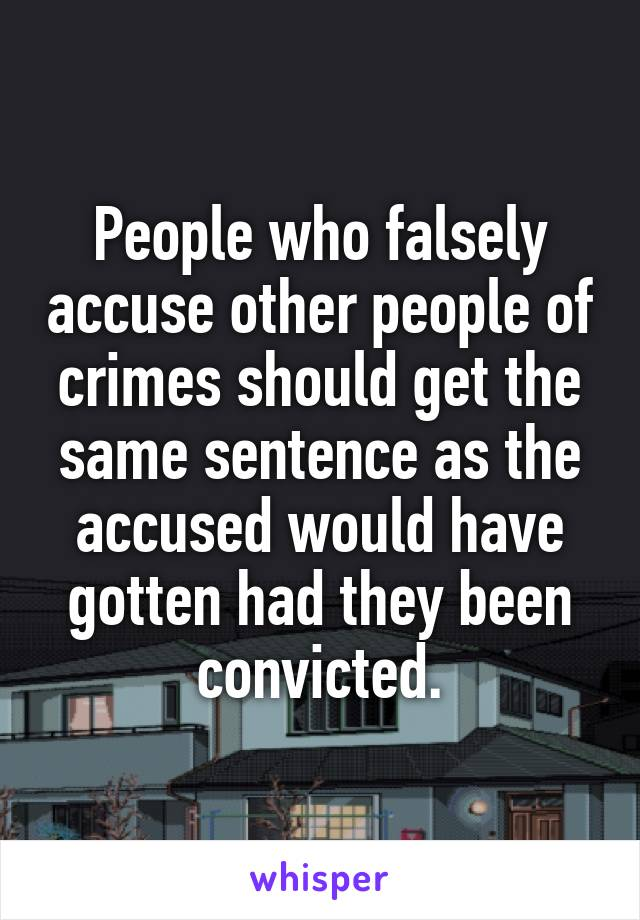 People who falsely accuse other people of crimes should get the same sentence as the accused would have gotten had they been convicted.