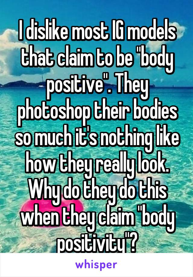 "I dislike most IG models that claim to be ""body positive"". They photoshop their bodies so much it's nothing like how they really look. Why do they do this when they claim ""body positivity""?"