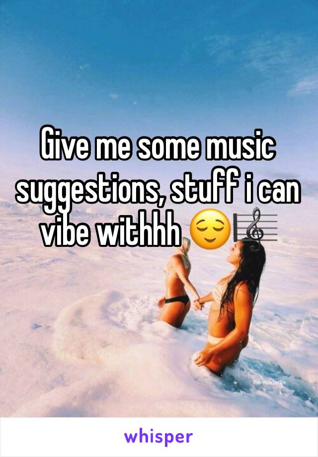 Give me some music suggestions, stuff i can vibe withhh 😌🎼