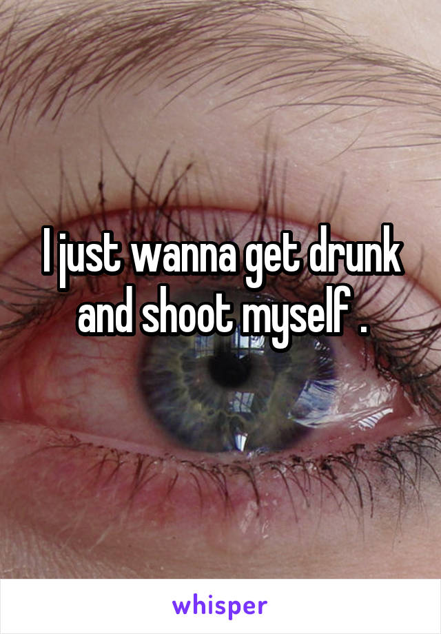 I just wanna get drunk and shoot myself .
