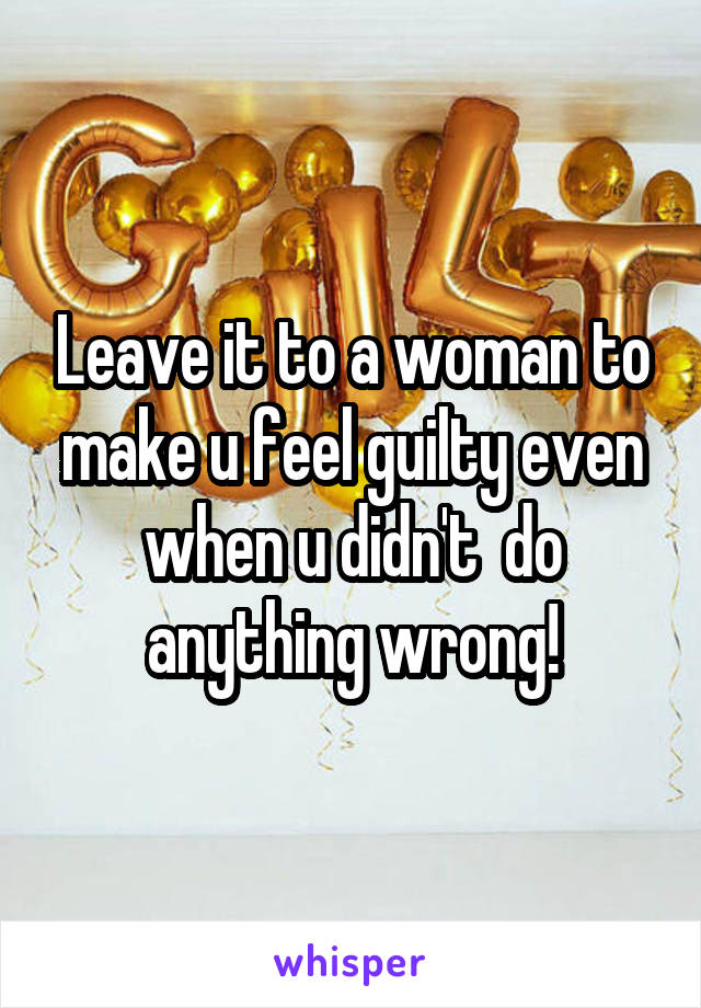 Leave it to a woman to make u feel guilty even when u didn't  do anything wrong!