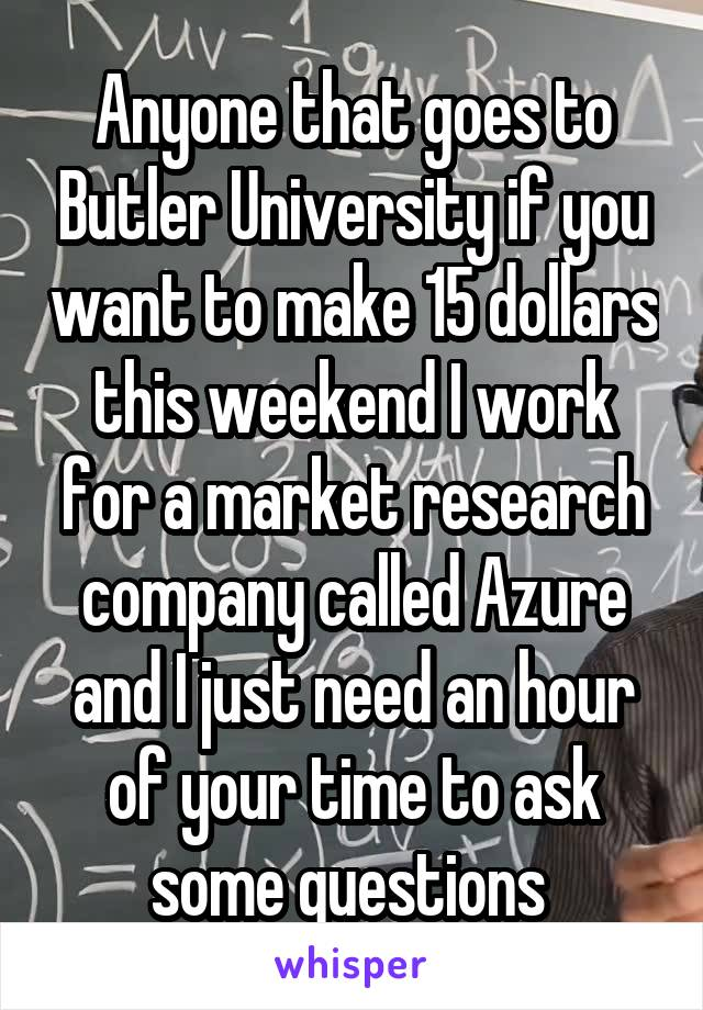 Anyone that goes to Butler University if you want to make 15 dollars this weekend I work for a market research company called Azure and I just need an hour of your time to ask some questions