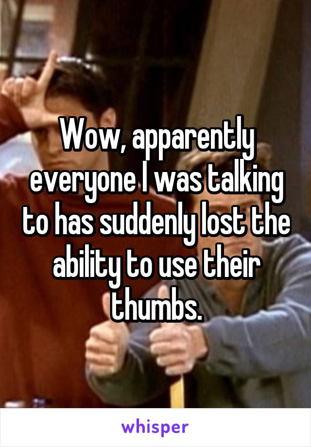 Wow, apparently everyone I was talking to has suddenly lost the ability to use their thumbs.