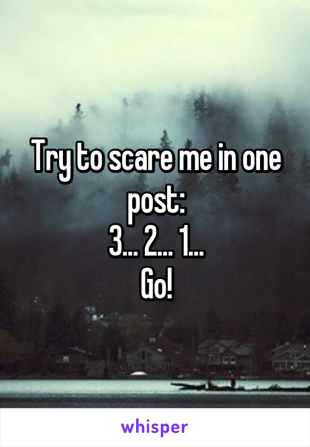 Try to scare me in one post: 3... 2... 1... Go!