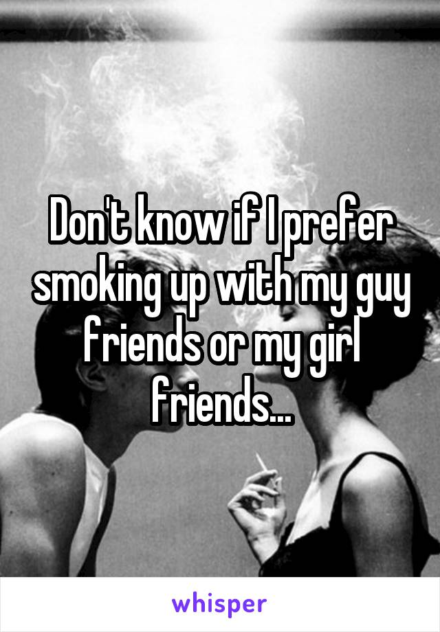 Don't know if I prefer smoking up with my guy friends or my girl friends...