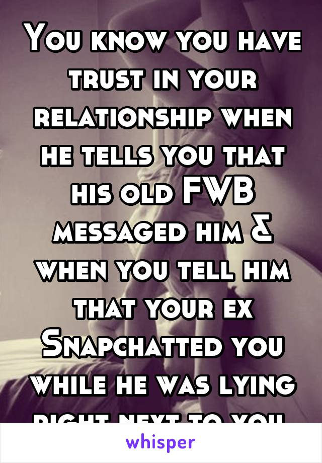 You know you have trust in your relationship when he tells you that his old FWB messaged him & when you tell him that your ex Snapchatted you while he was lying right next to you.
