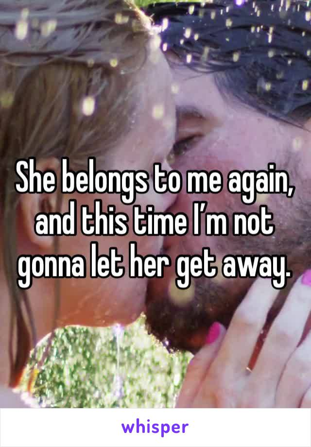She belongs to me again, and this time I'm not gonna let her get away.
