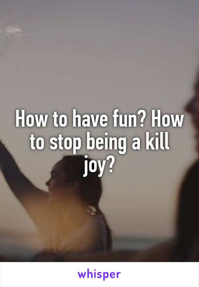 How to have fun? How to stop being a kill joy?