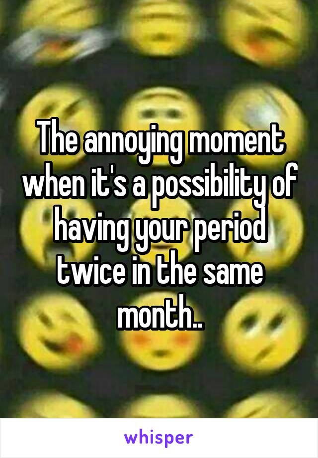 The annoying moment when it's a possibility of having your period twice in the same month..