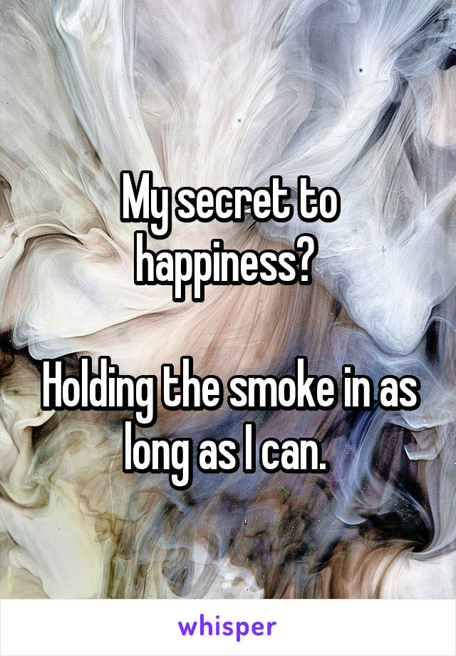 My secret to happiness?   Holding the smoke in as long as I can.