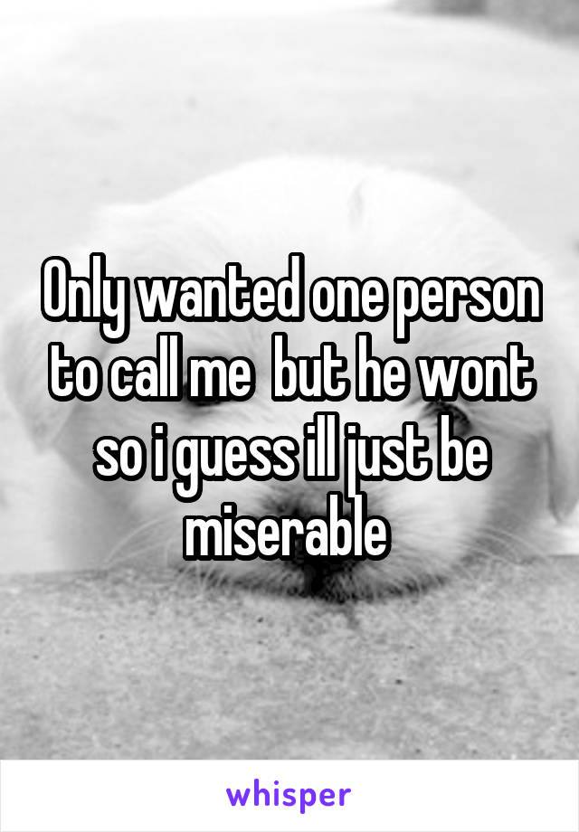 Only wanted one person to call me  but he wont so i guess ill just be miserable