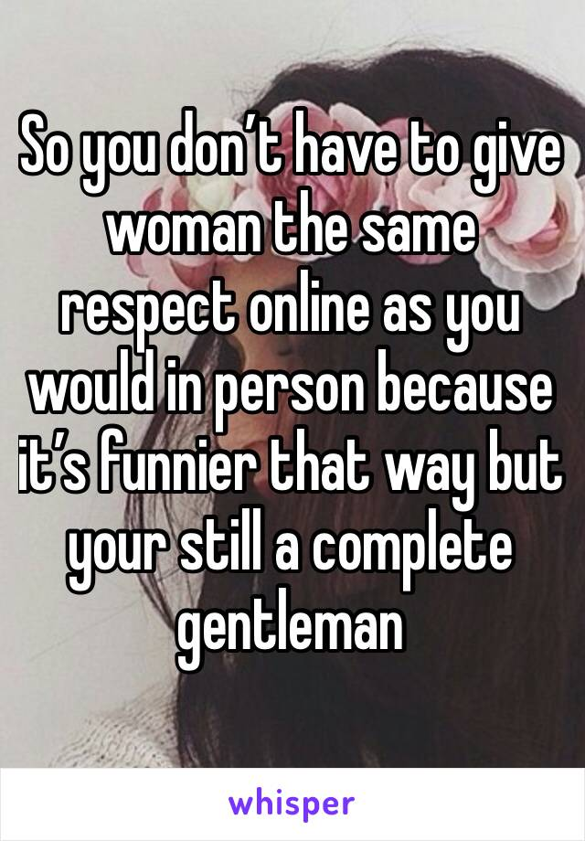 So you don't have to give woman the same respect online as you would in person because it's funnier that way but your still a complete gentleman